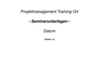 Projektmanagement Training Ort - Seminarunterlagen - Datum Trainer: xx