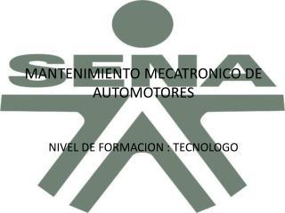 MANTENIMIENTO MECATRONICO DE AUTOMOTORES NIVEL DE FORMACION : TECNOLOGO