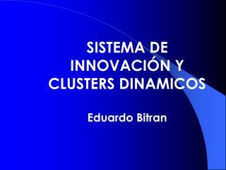 SISTEMA DE INNOVACIÓN Y CLUSTERS DINAMICOS Eduardo Bitran