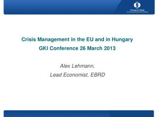 Crisis Management in the EU and in Hungary GKI Conference 26 March 2013 Alex Lehmann,