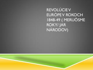 Revolúcie v Európe v rokoch 1848-49 ( meruôsme roky/ Jar národov)