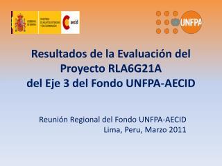Resultados de la Evaluación del Proyecto RLA6G21A  del Eje 3 del Fondo UNFPA-AECID