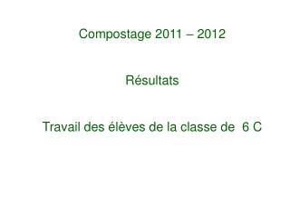 Compostage 2011 – 2012 Résultats Travail des élèves de la classe de 6 C