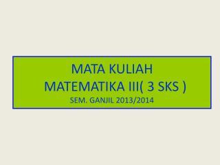MATA KULIAH MATEMATIKA III( 3 SKS ) SEM. GANJIL 2013/2014