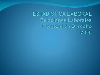 ESTADISTICA LABORAL Relaciones Laborales Facultad de Derecho 2008