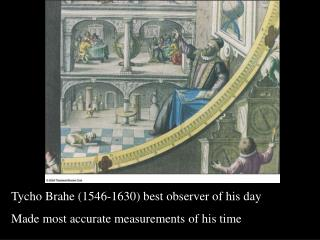 Tycho Brahe (1546-1630) best observer of his day Made most accurate measurements of his time