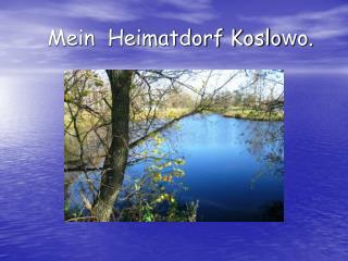Mein Heimatdorf Koslo w o.