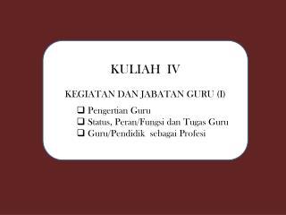 KULIAH  IV KEGIATAN DAN JABATAN GURU (I) Pengertian  Guru Status,  Peran / Fungsi dan Tugas  Guru