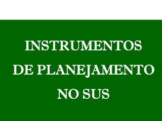 INSTRUMENTOS DE PLANEJAMENTO NO SUS