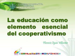 La educación como elemento esencial del cooperativismo Florencio Eguía Villaseñor