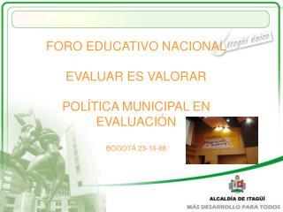 FORO EDUCATIVO NACIONAL EVALUAR ES VALORAR POLÍTICA MUNICIPAL EN EVALUACIÓN BOGOTÁ 23-10-08