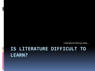 Is literature difficult to learn?