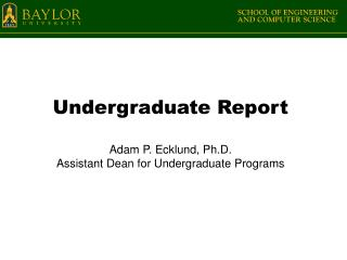 Undergraduate  Report Adam P. Ecklund, Ph.D. Assistant  Dean for Undergraduate Programs