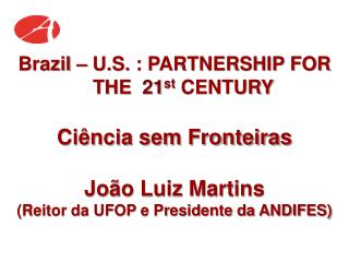 Brazil – U.S. : PARTNERSHIP FOR THE 21 st CENTURY Ciência sem Fronteiras João Luiz Martins
