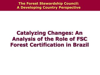 Catalyzing Changes: An Analysis of the Role of FSC Forest Certification in Brazil