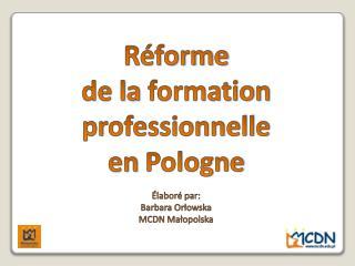 Réforme de la formation professionnelle en Pologne É labor é par: Barbara Orłowska