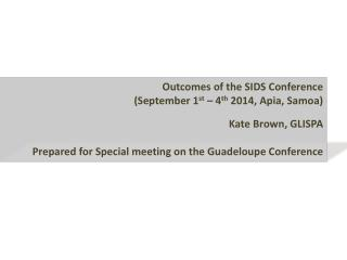 Outcomes of the SIDS Conference  (September 1 st  – 4 th  2014, Apia, Samoa) Kate Brown, GLISPA