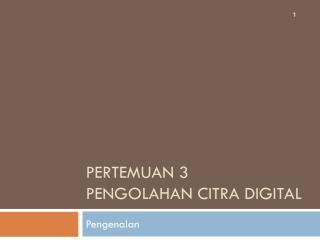 Pertemuan 3 Pengolahan Citra Digital