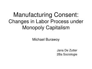 Manufacturing Consent: Changes in Labor Process under Monopoly Capitalism Michael Burawoy
