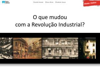 O que mudou com a R evolução I ndustrial?