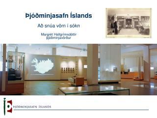 Þjóðminjasafn Íslands Að snúa vörn í sókn Margrét Hallgrímsdóttir þjóðminjavörður