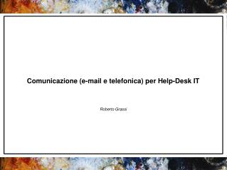 Comunicazione (e-mail e telefonica) per Help-Desk IT Roberto Grassi