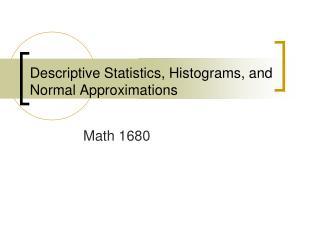 Descriptive Statistics, Histograms, and Normal Approximations