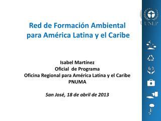 Red de Formación Ambiental para América Latina y el Caribe Isabel Martínez Oficial de Programa
