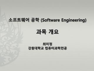 소프트웨어 공학 (Software Engineering) 과목 개요 최미정 강원대학교 컴퓨터과학전공