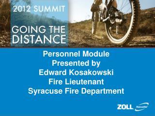 Personnel Module Presented by Edward Kosakowski Fire Lieutenant Syracuse Fire Department