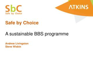 Safe by Choice A sustainable BBS programme Andrew Livingston Steve Wiskin