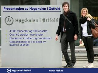 4.500 studenter og 500 ansatte Over 60 studier i nye lokaler Studiested i Halden og Fredrikstad