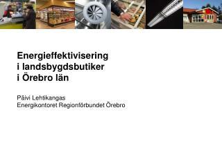 Energieffektivisering i landsbygdsbutiker i Örebro län Päivi Lehtikangas