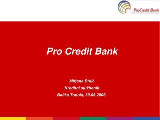 Pro Credit Bank Mirjana Brki ć Kreditni službenik Bačka Topola, 30.05.2006.