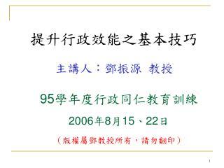 95 學年度行政同仁教育訓練 2006 年 8 月 15 、 22 日 (版權屬鄧教授所有,請勿翻印)