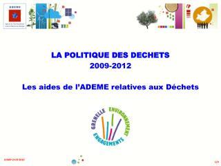 LA POLITIQUE DES DECHETS 2009-2012 Les aides de l'ADEME relatives aux Déchets