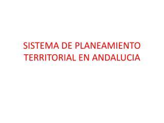 SISTEMA DE PLANEAMIENTO TERRITORIAL EN ANDALUCIA