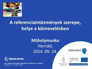 A referenciaintézmények szerepe, helye a köznevelésben Műhelymunka Hernád, 2014. 09. 24.