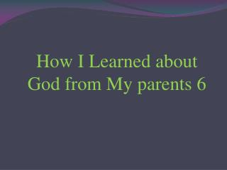 How I Learned about God from My parents 6