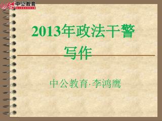 201 3 年政法干警 写作 中 公教育 · 李鸿鹰