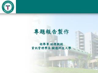 專題報告製作 胡舉軍 助理教授 資訊管理學系 樹德科技大學
