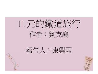 11 元的鐵道旅行 作者 :劉克襄 報告人:康興國