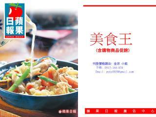 美食王 ( 含購物商品促銷 ) 刊登價格請洽 : 金京 小姐 手機 : 0915-168-858 Email: pony8858@gmail