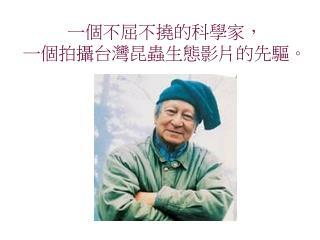 一個不屈不撓的科學家, 一個拍攝台灣昆蟲生態影片的先驅。