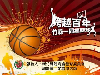 報告人:新竹縣體育會籃球委員會 總幹事 范盛傑老師