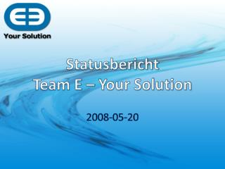 Statusbericht Team E – Your Solution