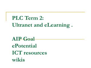 PLC Term 2:  Ultranet and eLearning . AIP Goal ePotential ICT resources wikis