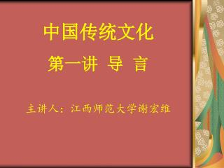 中国传统文化 第一讲 导 言 主讲人:江西师范大学谢宏维