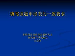 填写 课题申报表的一般要求 省教科究所教育发展研究室  省教育科学规划办  王宗信