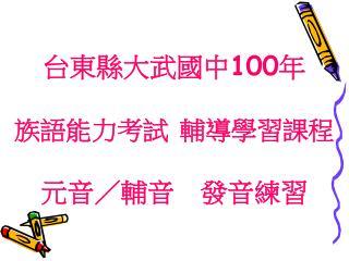 台東縣大武國中 100 年 族語能力考試 輔導學習課程 元音/輔音 發音練習